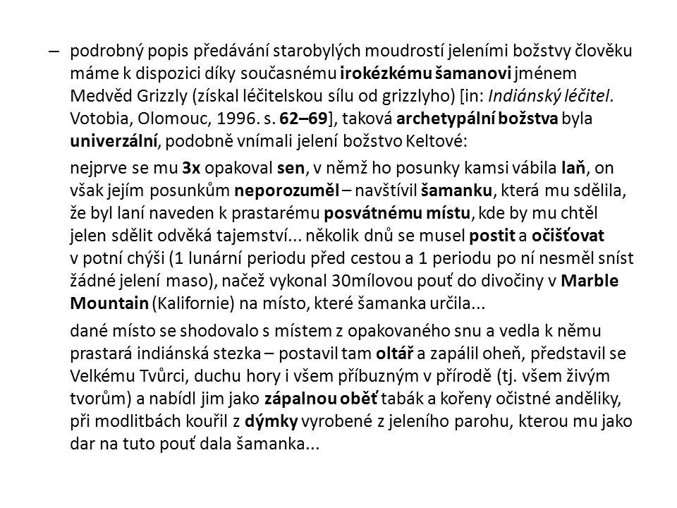 podrobný popis předávání starobylých moudrostí jeleními božstvy člověku máme k dispozici díky současnému irokézkému šamanovi jménem Medvěd Grizzly (získal léčitelskou sílu od grizzlyho) [in: Indiánský léčitel. Votobia, Olomouc, 1996. s. 62–69], taková archetypální božstva byla univerzální, podobně vnímali jelení božstvo Keltové: